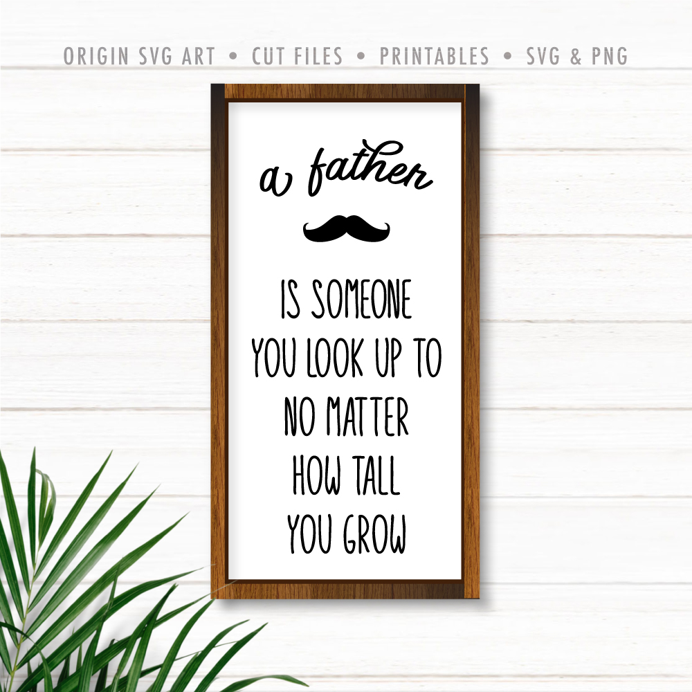 A Father Is Someone You Look Up To No Matter How Tall You Grow, Father's Day SVG