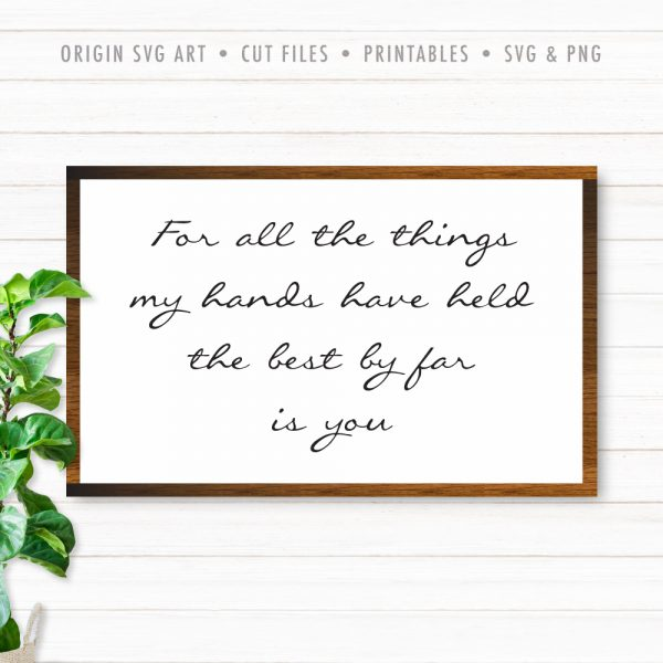 For All The Things My Hands Have Held, The Best By Far Is You SVG