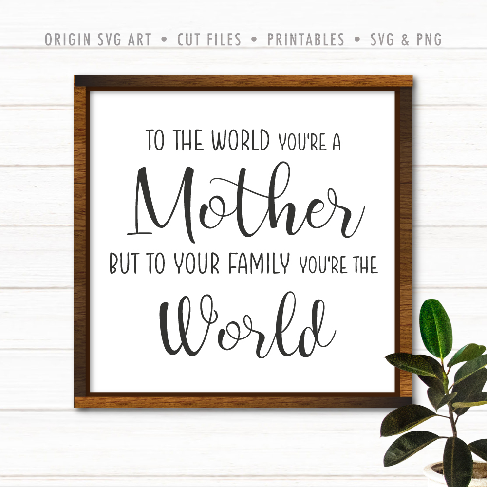 To The World You're A Mother But To Your Family You're The World SVG