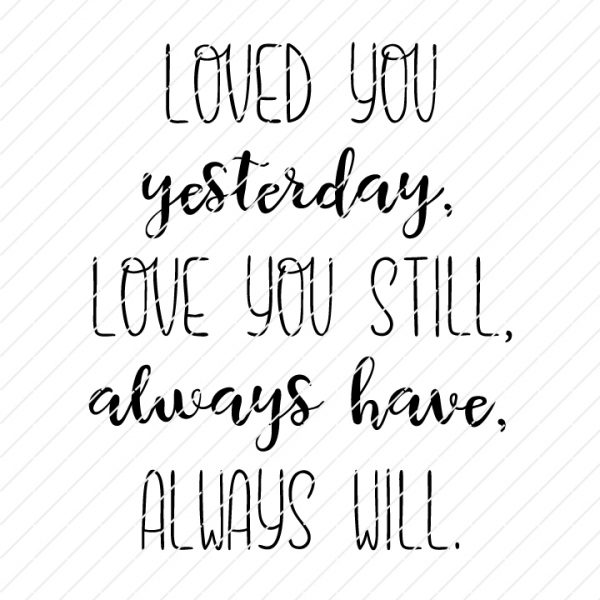 Loved You Yesterday, Love You Still, Always Have, Always Will SVG